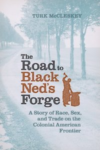 The Road to Black Ned's Forge: A Story of Race, Sex, and Trade on the Colonial American Frontier [Hardcover]